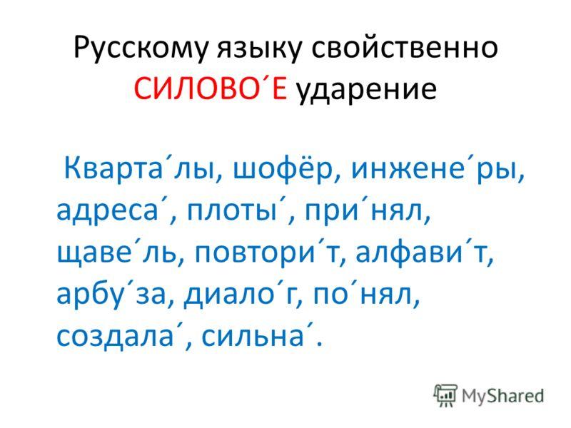 Русскому языку свойственно СИЛОВО´Е ударение Кварта´лы, шофёр, инжене´ры, адреса´, плоты´, при´нял, щаве´ль, повтори´т, алфави´т, арбу´за, диало´г, по´нял, создала´, сильна´.