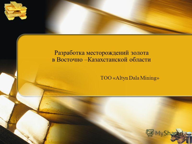 Разработка месторождений золота в Восточно –Казахстанской области ТОО «Altyn Dala Mining»