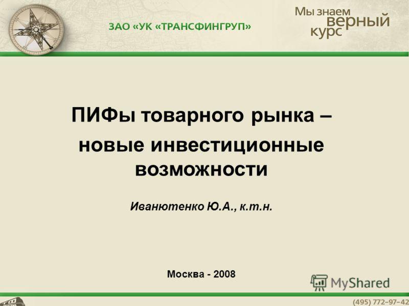 1 ПИФы товарного рынка – новые инвестиционные возможности Иванютенко Ю.А., к.т.н. Москва - 2008