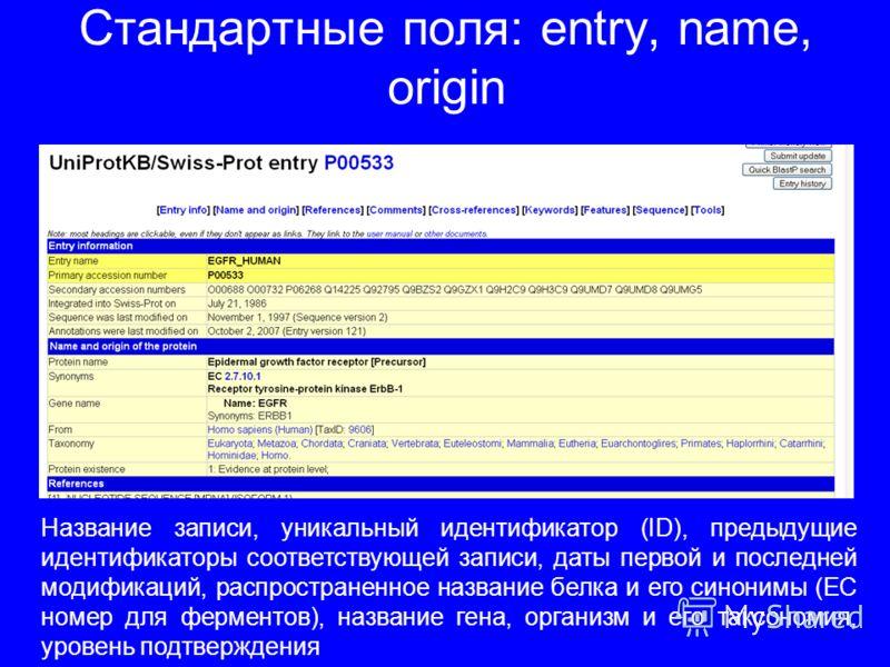 Стандартные поля: entry, name, origin Название записи, уникальный идентификатор (ID), предыдущие идентификаторы соответствующей записи, даты первой и последней модификаций, распространенное название белка и его синонимы (EC номер для ферментов), назв