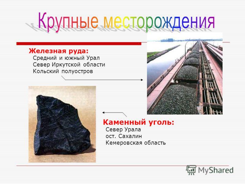 Железная руда: Средний и южный Урал Север Иркутской области Кольский полуостров Каменный уголь: Север Урала ост. Сахалин Кемеровская область
