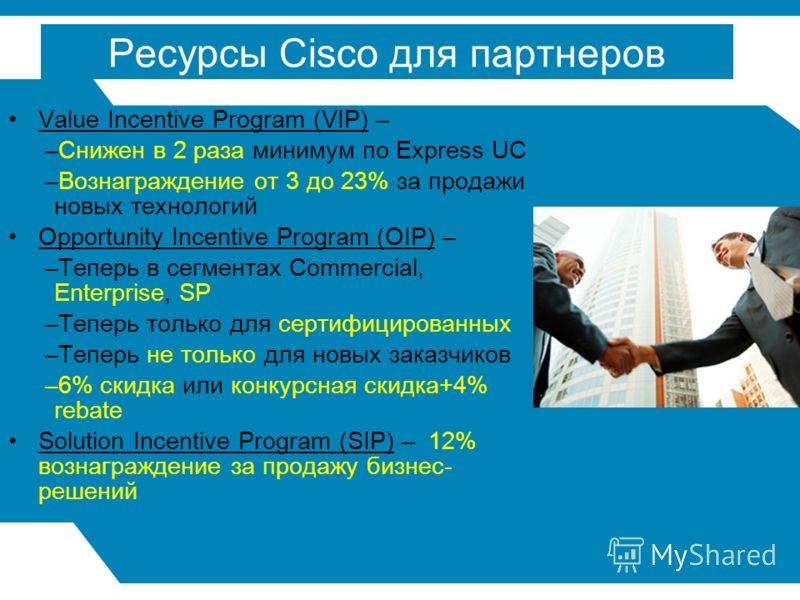 3 Ресурсы Cisco для партнеров Value Incentive Program (VIP) – –Снижен в 2 раза минимум по Express UC –Вознаграждение от 3 до 23% за продажи новых технологий Opportunity Incentive Program (OIP) – –Теперь в сегментах Commercial, Enterprise, SP –Теперь