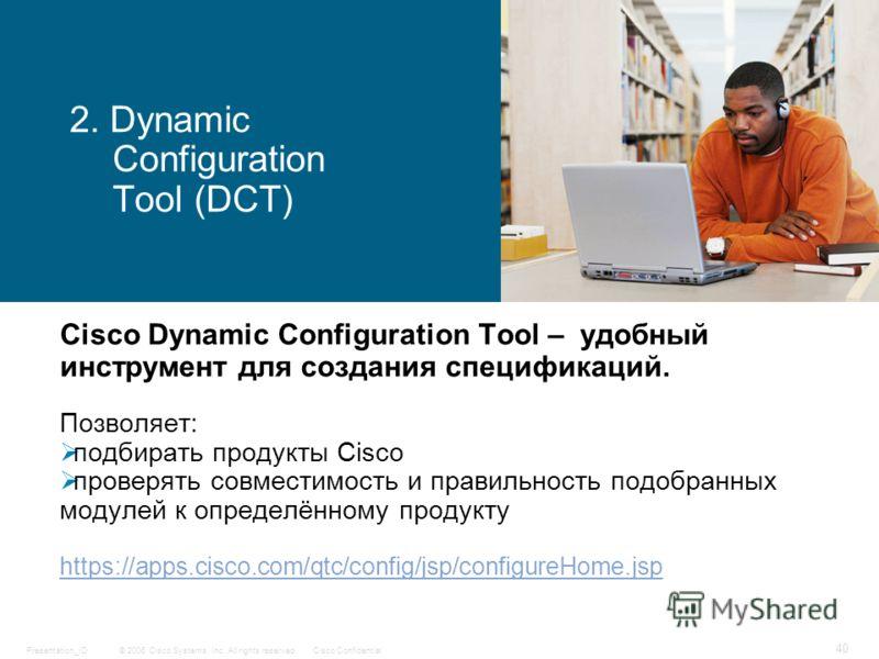 © 2006 Cisco Systems, Inc. All rights reserved.Cisco ConfidentialPresentation_ID 40 2. Dynamic Configuration Tool (DCT) Cisco Dynamic Configuration Tool – удобный инструмент для создания спецификаций. Позволяет: подбирать продукты Cisco проверять сов