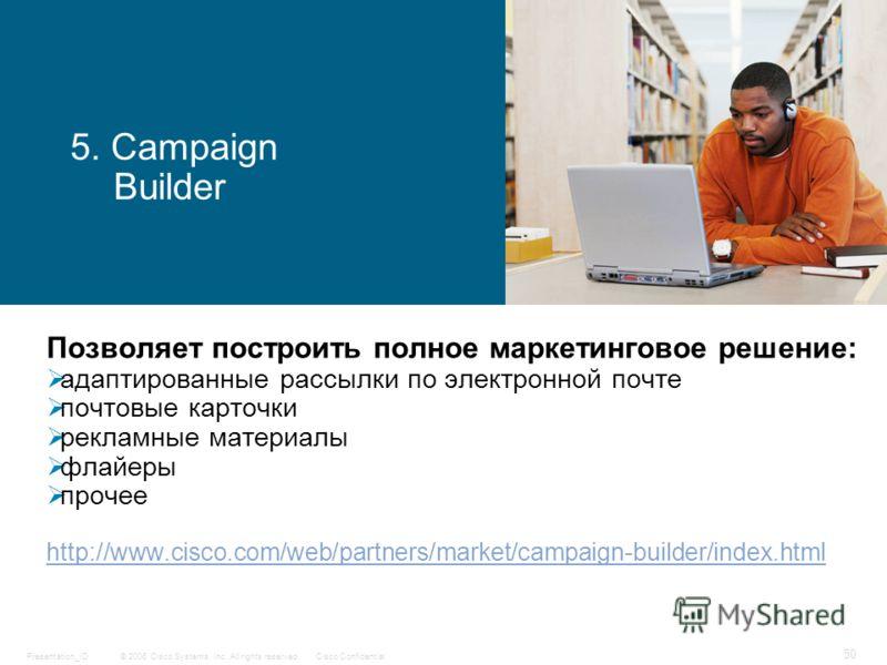 © 2006 Cisco Systems, Inc. All rights reserved.Cisco ConfidentialPresentation_ID 50 5. Campaign Builder Позволяет построить полное маркетинговое решение: адаптированные рассылки по электронной почте почтовые карточки рекламные материалы флайеры проче