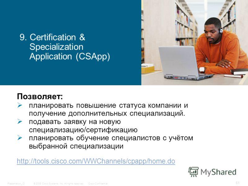 © 2006 Cisco Systems, Inc. All rights reserved.Cisco ConfidentialPresentation_ID 61 9. Certification & Specialization Application (CSApp) Позволяет: планировать повышение статуса компании и получение дополнительных специализаций. подавать заявку на н