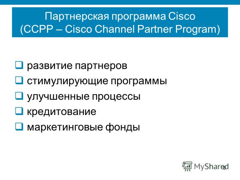 8 Партнерская программа Cisco (CCPP – Cisco Channel Partner Program) развитие партнеров стимулирующие программы улучшенные процессы кредитование маркетинговые фонды