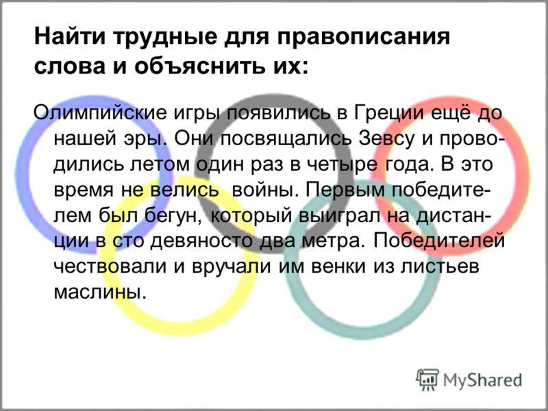 Найти трудные для правописания слова и объяснить их: Олимпийские игры появились в Греции ещё до нашей эры. Они посвящались Зевсу и прово- дились летом один раз в четыре года. В это время не велись войны. Первым победите- лем был бегун, который выигра