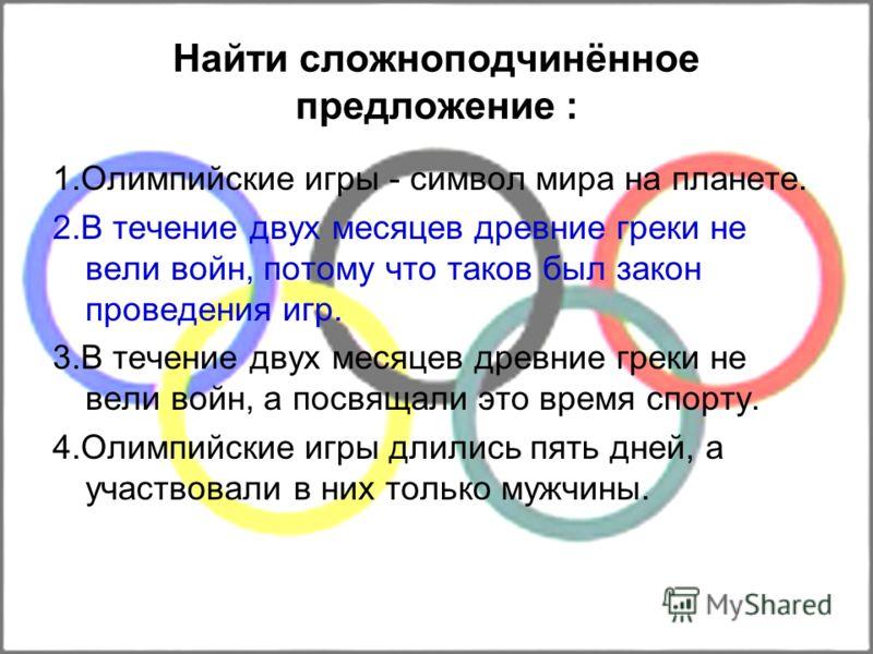 Найти сложноподчинённое предложение : 1.Олимпийские игры - символ мира на планете. 2.В течение двух месяцев древние греки не вели войн, потому что таков был закон проведения игр. 3.В течение двух месяцев древние греки не вели войн, а посвящали это вр