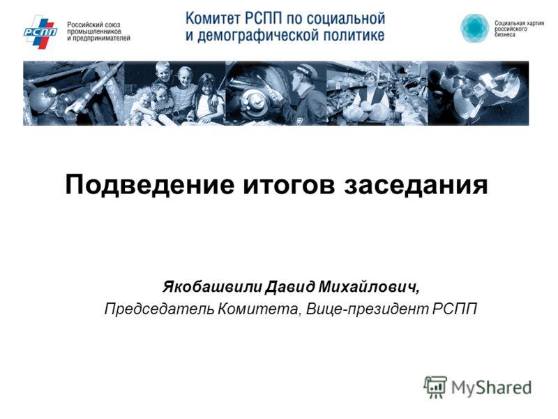 Подведение итогов заседания Якобашвили Давид Михайлович, Председатель Комитета, Вице-президент РСПП