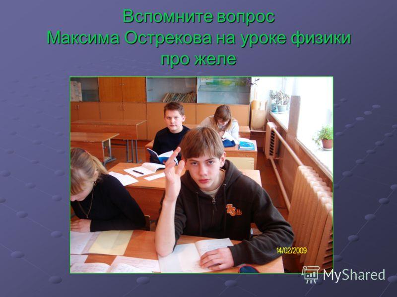 Вспомните вопрос Максима Острекова на уроке физики про желе