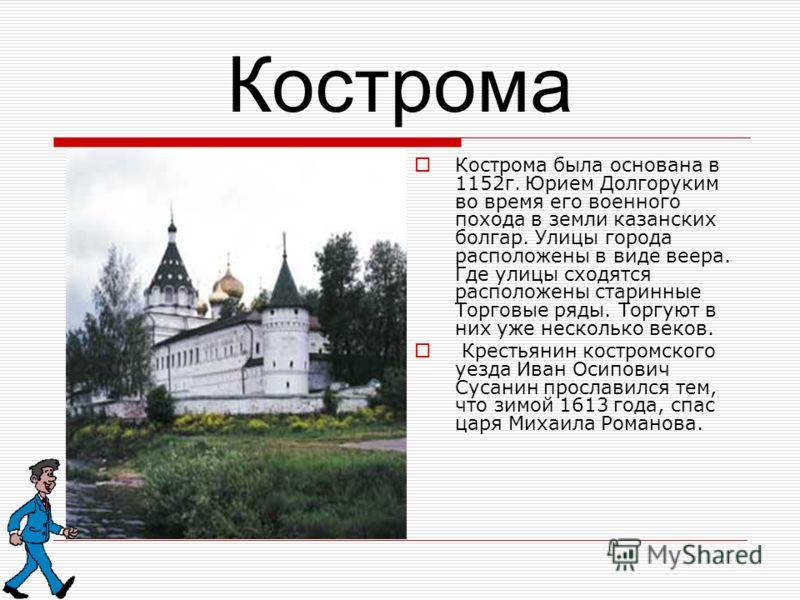 Кострома Кострома была основана в 1152г. Юрием Долгоруким во время его военного похода в земли казанских болгар. Улицы города расположены в виде веера. Где улицы сходятся расположены старинные Торговые ряды. Торгуют в них уже несколько веков. Крестья