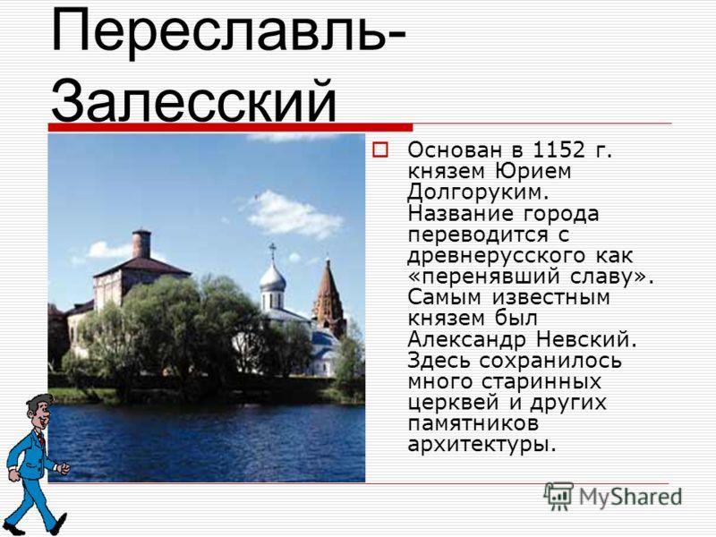 Переславль- Залесский Основан в 1152 г. князем Юрием Долгоруким. Название города переводится с древнерусского как «перенявший славу». Самым известным князем был Александр Невский. Здесь сохранилось много старинных церквей и других памятников архитект