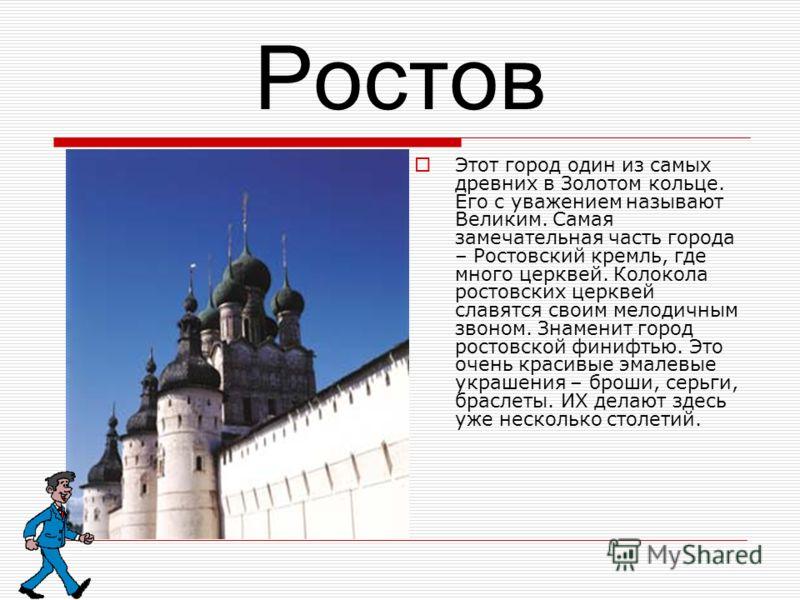 Ростов Этот город один из самых древних в Золотом кольце. Его с уважением называют Великим. Самая замечательная часть города – Ростовский кремль, где много церквей. Колокола ростовских церквей славятся своим мелодичным звоном. Знаменит город ростовск