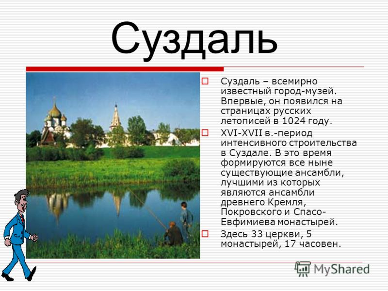 Суздаль Суздаль – всемирно известный город-музей. Впервые, он появился на страницах русских летописей в 1024 году. XVI-XVII в.-период интенсивного строительства в Суздале. В это время формируются все ныне существующие ансамбли, лучшими из которых явл