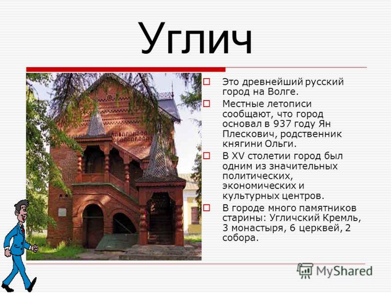 Углич Это древнейший русский город на Волге. Местные летописи сообщают, что город основал в 937 году Ян Плескович, родственник княгини Ольги. В XV столетии город был одним из значительных политических, экономических и культурных центров. В городе мно