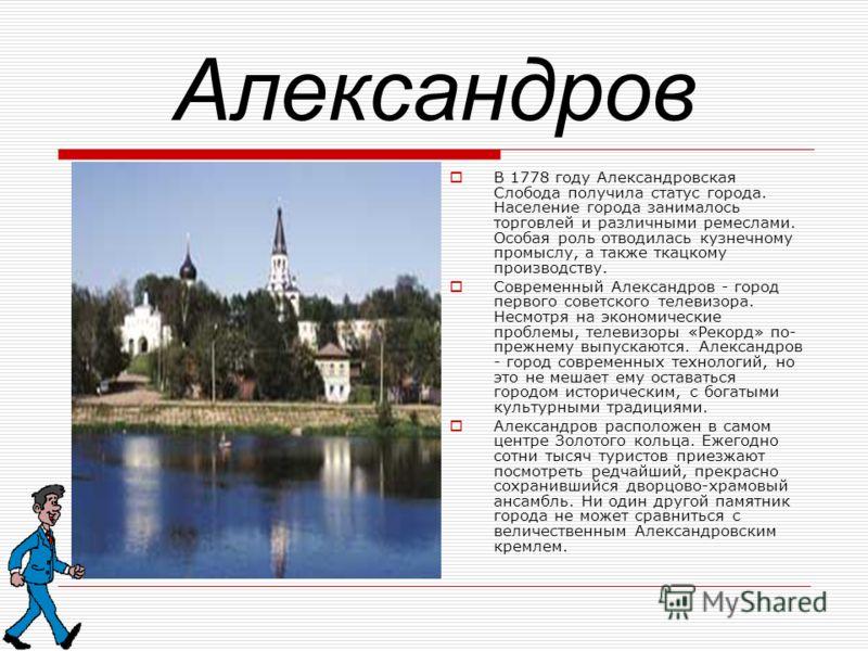 Александров В 1778 году Александровская Слобода получила статус города. Население города занималось торговлей и различными ремеслами. Особая роль отводилась кузнечному промыслу, а также ткацкому производству. Современный Александров - город первого с