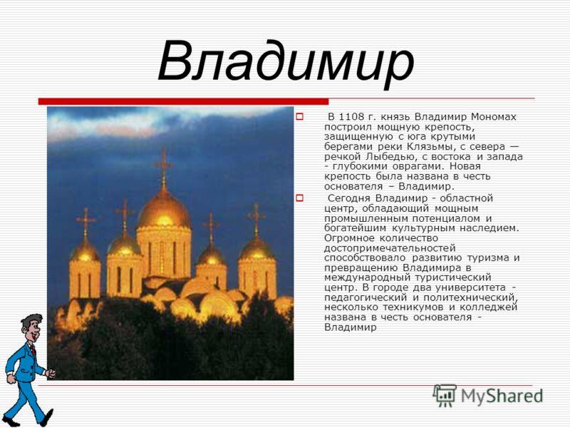 Владимир В 1108 г. князь Владимир Мономах построил мощную крепость, защищенную с юга крутыми берегами реки Клязьмы, с севера речкой Лыбедью, с востока и запада - глубокими оврагами. Новая крепость была названа в честь основателя – Владимир. Сегодня В