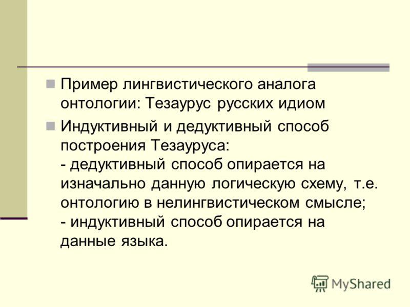 Пример лингвистического аналога онтологии: Тезаурус русских идиом Индуктивный и дедуктивный способ построения Тезауруса: - дедуктивный способ опирается на изначально данную логическую схему, т.е. онтологию в нелингвистическом смысле; - индуктивный сп