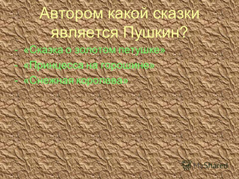 Автором какой сказки является Пушкин? -«Сказка о золотом петушке» -«Принцесса на горошине» -«Снежная королева»