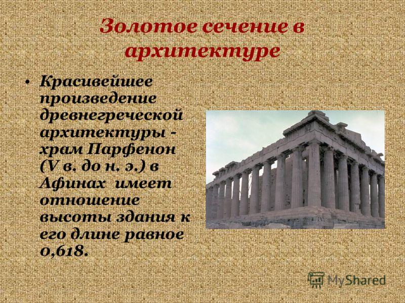 Золотое сечение в архитектуре Красивейшее произведение древнегреческой архитектуры - храм Парфенон (V в. до н. э.) в Афинах имеет отношение высоты здания к его длине равное 0,618.