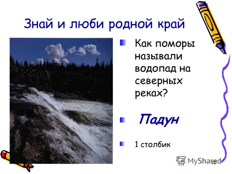 10 Знай и люби родной край Как поморы называли водопад на северных реках? Падун 1 столбик