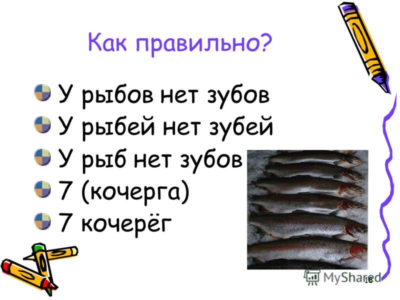 18 Как правильно? У рыбов нет зубов У рыбей нет зубей У рыб нет зубов 7 (кочерга) 7 кочерёг