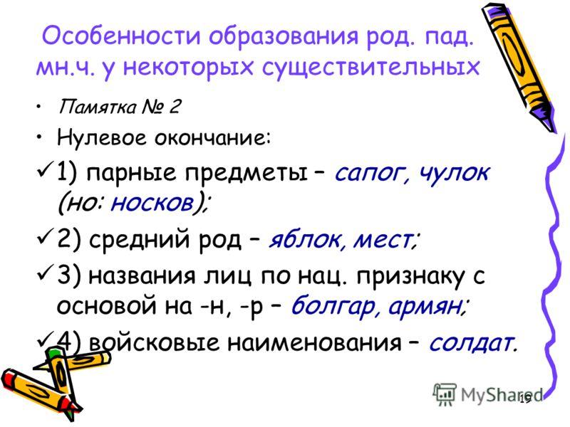 19 Особенности образования род. пад. мн.ч. у некоторых существительных Памятка 2 Нулевое окончание: 1) парные предметы – сапог, чулок (но: носков); 2) средний род – яблок, мест; 3) названия лиц по нац. признаку с основой на -н, -р – болгар, армян; 4)