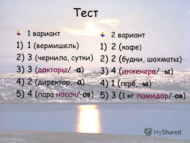 21 Тест 1 вариант 1)1 (вермишель) 2)3 (чернила, сутки) 3)3 (докторы/ - а ) 4)2 (директор, - а ) 5)4 (пара носок/-ов) 2 вариант 1)2 ( кафе ) 2)2 ( будни, шахматы) 3)4 ( инженера/ -ы) 4)1 ( герб, -ы) 5)3 ( 1 кг помидор/-ов)