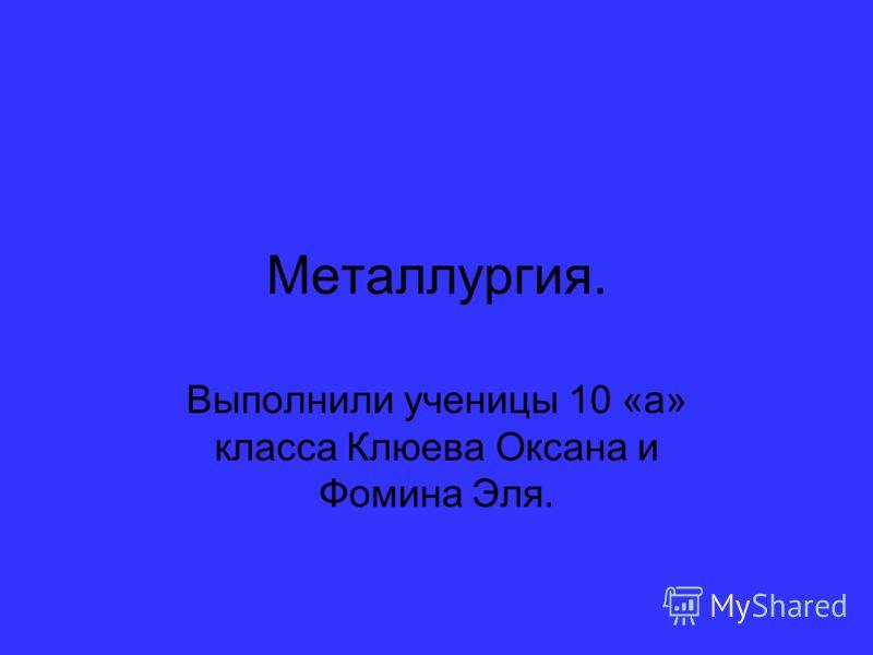 Металлургия. Выполнили ученицы 10 «а» класса Клюева Оксана и Фомина Эля.