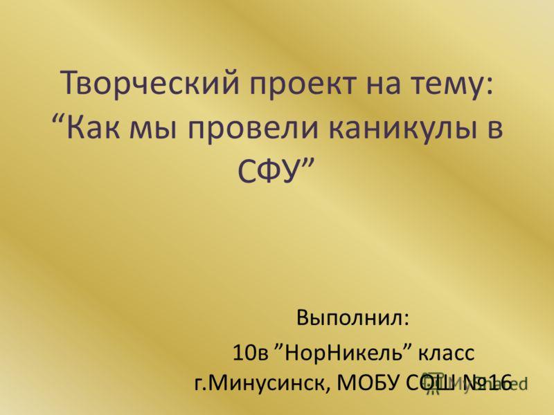 Творческий проект на тему:Как мы провели каникулы в СФУ Выполнил: 10в НорНикель класс г.Минусинск, МОБУ СОШ 16