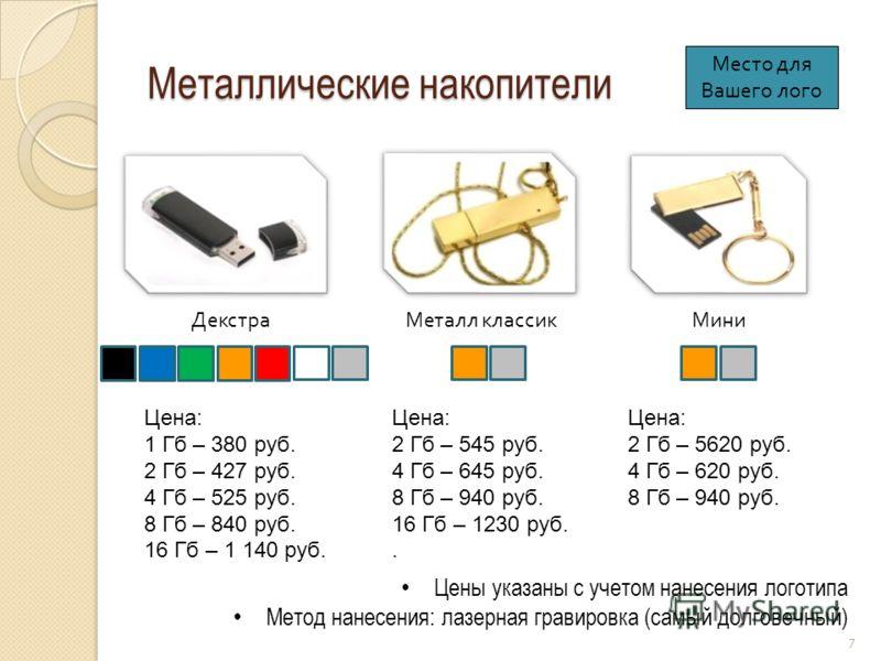 Металлические накопители Декстра Цены указаны с учетом нанесения логотипа Метод нанесения: лазерная гравировка (самый долговечный) Металл классикМини Цена: 1 Гб – 380 руб. 2 Гб – 427 руб. 4 Гб – 525 руб. 8 Гб – 840 руб. 16 Гб – 1 140 руб. 7 Цена: 2 Г