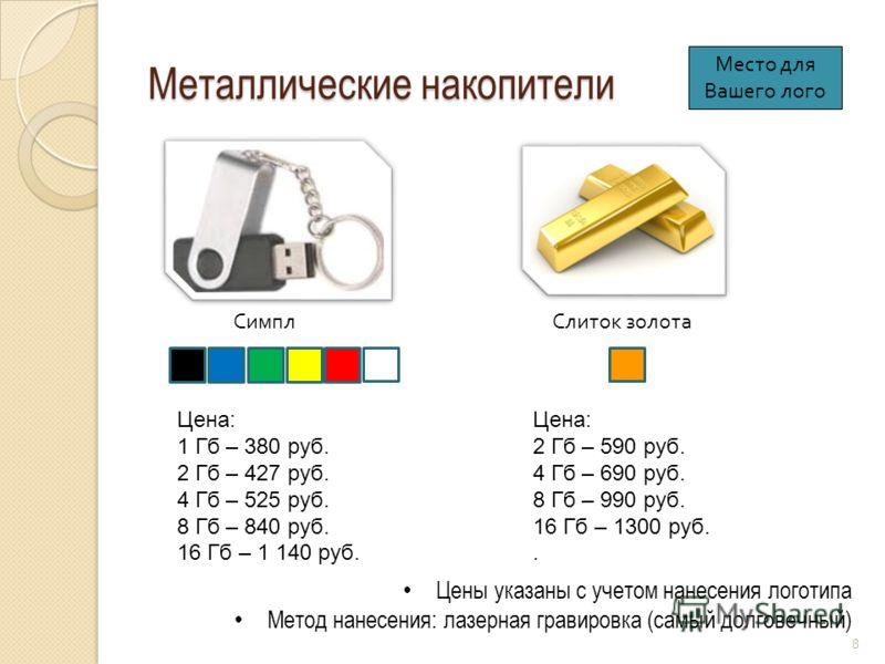 Металлические накопители Симпл Цены указаны с учетом нанесения логотипа Метод нанесения: лазерная гравировка (самый долговечный) Слиток золота Цена: 1 Гб – 380 руб. 2 Гб – 427 руб. 4 Гб – 525 руб. 8 Гб – 840 руб. 16 Гб – 1 140 руб. 8 Цена: 2 Гб – 590