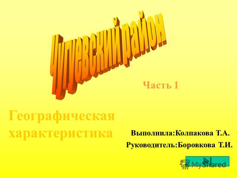 Географическая характеристика Часть 1 Выполнила:Колпакова Т.А. Руководитель:Боровкова Т.И.