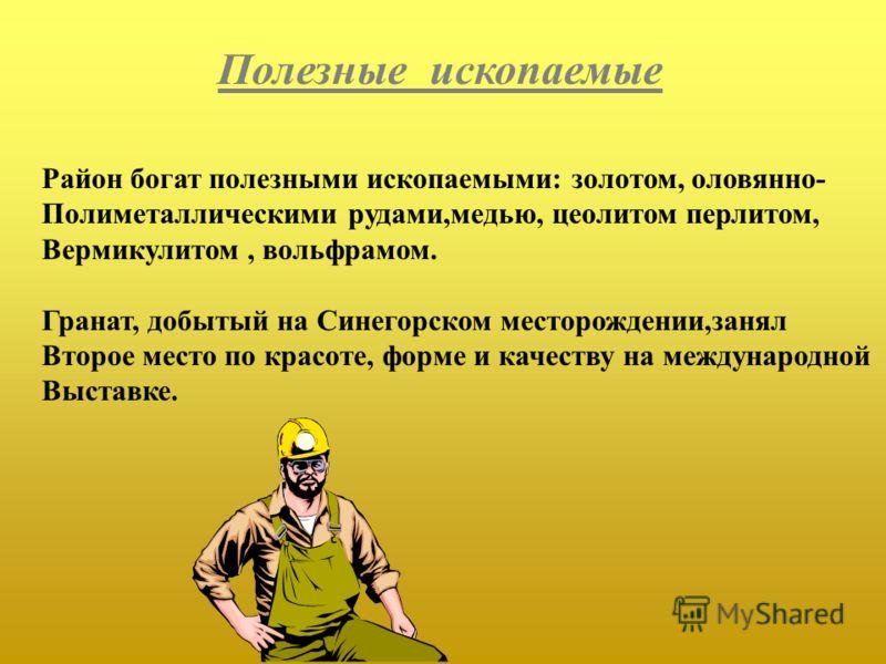 Полезные ископаемые Район богат полезными ископаемыми: золотом, оловянно- Полиметаллическими рудами,медью, цеолитом перлитом, Вермикулитом, вольфрамом. Гранат, добытый на Синегорском месторождении,занял Второе место по красоте, форме и качеству на ме