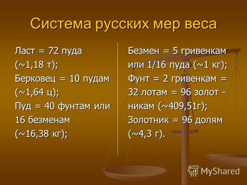 Меры веса Древнейшей весовой единицей была гривна. Она равнялась 68,22 грамма. Потом основными единицами стали фунт и пуд. Фунт равнялся 6 гривнам, а пуд – 40 фунтам. Для взвешивания золота применялись золотники. При взвешивании на Руси пользовались