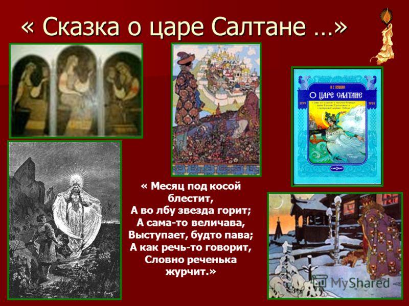 « Сказка о царе Салтане …» « Месяц под косой блестит, А во лбу звезда горит; А сама-то величава, Выступает, будто пава; А как речь-то говорит, Словно реченька журчит.»