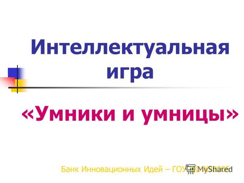Интеллектуальная игра «Умники и умницы» Банк Инновационных Идей – ГОУ ЦО 2005