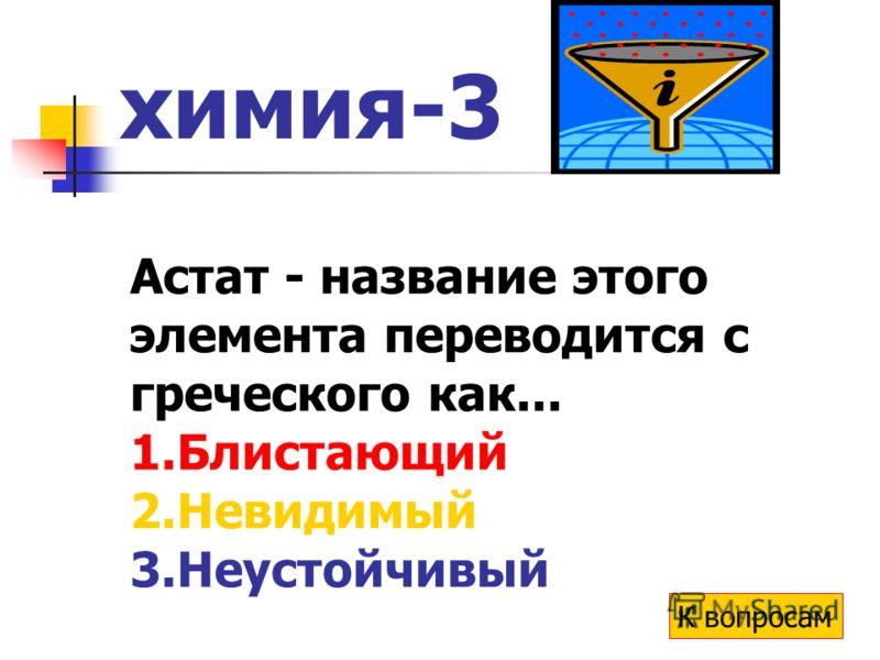 химия-3 Астат - название этого элемента переводится с греческого как... 1.Блистающий 2.Невидимый 3.Неустойчивый К вопросам