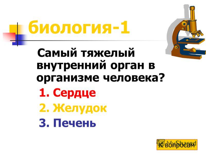 биология-1 Самый тяжелый внутренний орган в организме человека? 1. Сердце 2. Желудок 3. Печень К вопросам