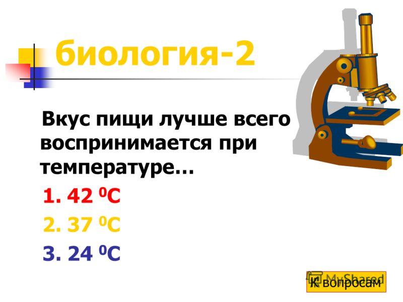 биология-2 Вкус пищи лучше всего воспринимается при температуре… 1. 42 0 С 2. 37 0 С 3. 24 0 С К вопросам