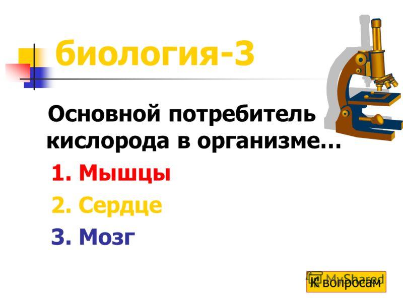 биология-3 Основной потребитель кислорода в организме… 1. Мышцы 2. Сердце 3. Мозг К вопросам