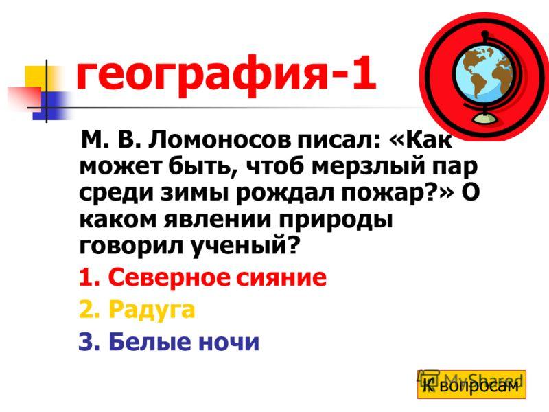 география-1 М. В. Ломоносов писал: «Как может быть, чтоб мерзлый пар среди зимы рождал пожар?» О каком явлении природы говорил ученый? 1. Северное сияние 2. Радуга 3. Белые ночи К вопросам