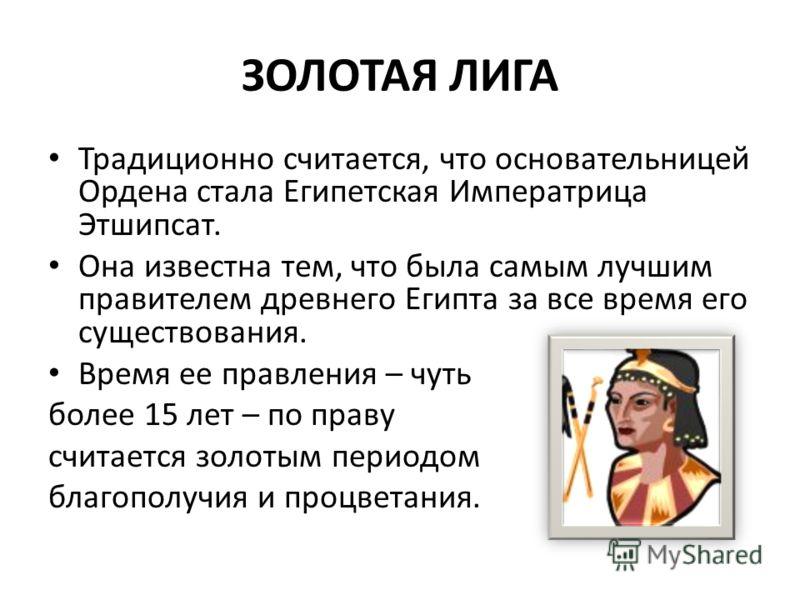 ЗОЛОТАЯ ЛИГА Традиционно считается, что основательницей Ордена стала Египетская Императрица Этшипсат. Она известна тем, что была самым лучшим правителем древнего Египта за все время его существования. Время ее правления – чуть более 15 лет – по праву