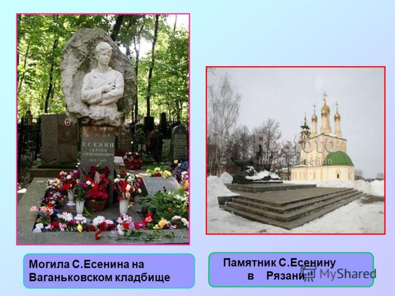 Могила С.Есенина на Ваганьковском кладбище Памятник С.Есенину в Рязани