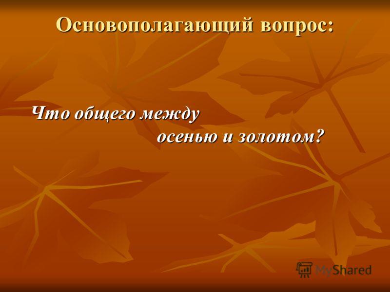 Основополагающий вопрос: Что общего между осенью и золотом? осенью и золотом?