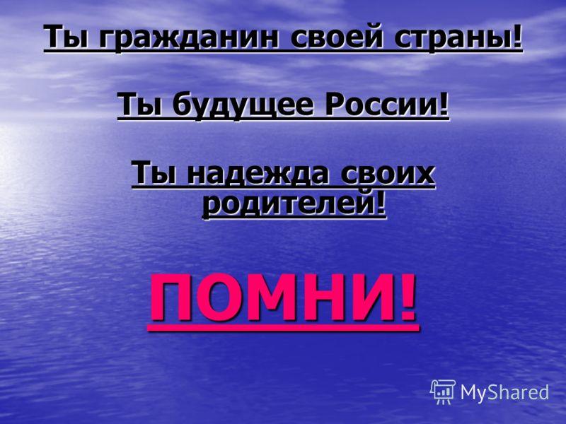 Ты гражданин своей страны! Ты будущее России! Ты надежда своих родителей! ПОМНИ!