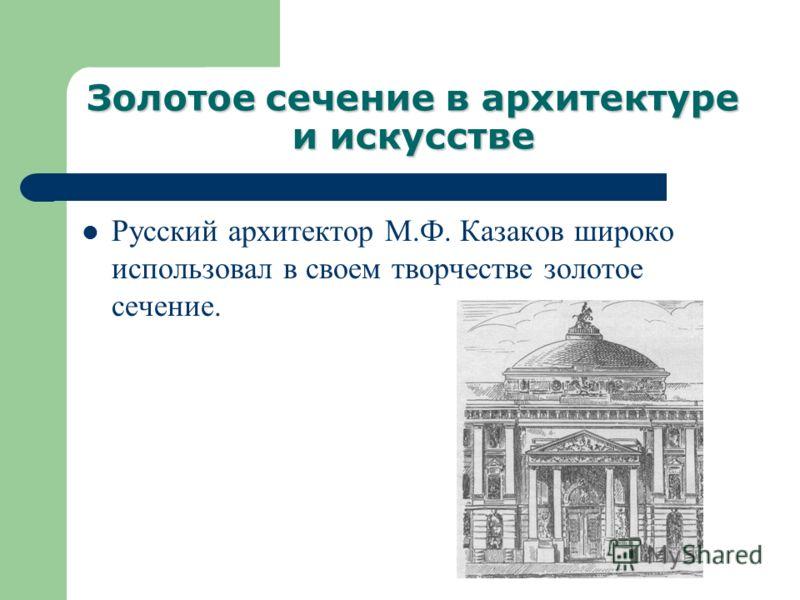 Золотое сечение в архитектуре и искусстве Русский архитектор М.Ф. Казаков широко использовал в своем творчестве золотое сечение.