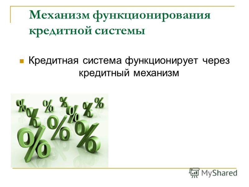 Механизм функционирования кредитной системы Кредитная система функционирует через кредитный механизм
