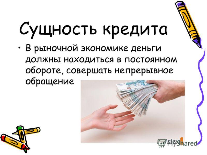 Сущность кредита В рыночной экономике деньги должны находиться в постоянном обороте, совершать непрерывное обращение