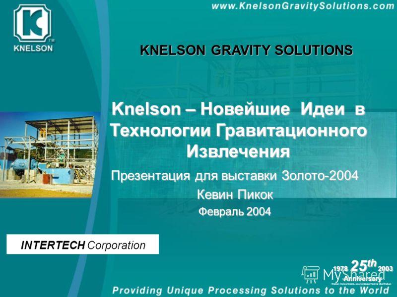 Knelson Concentrators, a corporate partnership dba Knelson 1978 25 th 2003 Anniversary Презентация для выставки Золото-2004 Кевин Пикок Февраль 2004 Knelson – Новейшие Идеи в Технологии Гравитационного Извлечения KNELSON GRAVITY SOLUTIONS INTERTECH C